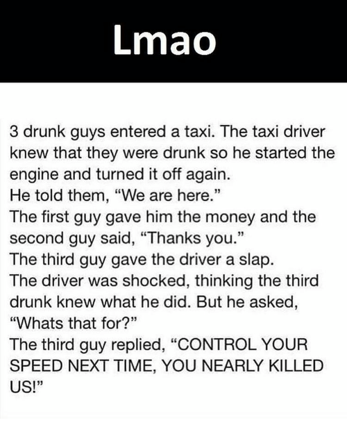 "taxy: Lmao  3 drunk guys entered a taxi. The taxi driver  knew that they were drunk so he started the  engine and turned it off again.  He told them, ""We are here.""  The first guy gave him the money and the  second guy said, ""Thanks you.""  The third guy gave the driver a slap.  The driver was shocked, thinking the third  drunk knew what he did. But he asked  ""Whats that for?""  The third guy replied, ""CONTROL YOUR  SPEED NEXT TIME, YOU NEARLY KILLED  US!  33"
