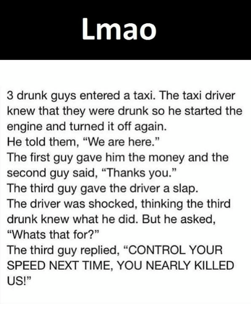 "taxy: Lmao  3 drunk guys entered a taxi. The taxi driver  knew that they were drunk so he started the  engine and turned it off again.  He told them, ""We are here.""  The first guy gave him the money and the  second guy said, ""Thanks you.""  The third guy gave the driver a slap  The driver was shocked, thinking the third  drunk knew what he did. But he asked,  ""Whats that for?""  The third guy replied, ""CONTROL YOUR  SPEED NEXT TIME, YOU NEARLY KILLED  US!"""