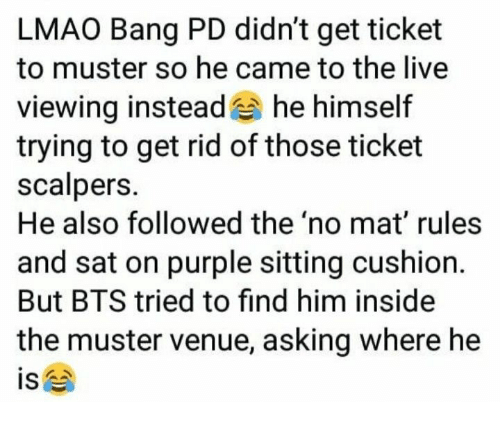 venue: LMAO Bang PD didn't get ticket  to muster so he came to the live  viewing instead he himself  trying to get rid of those ticket  scalpers.  He also followed the 'no mat' rules  and sat on purple sitting cushion.  But BTS tried to find him inside  the muster venue, asking where he  is