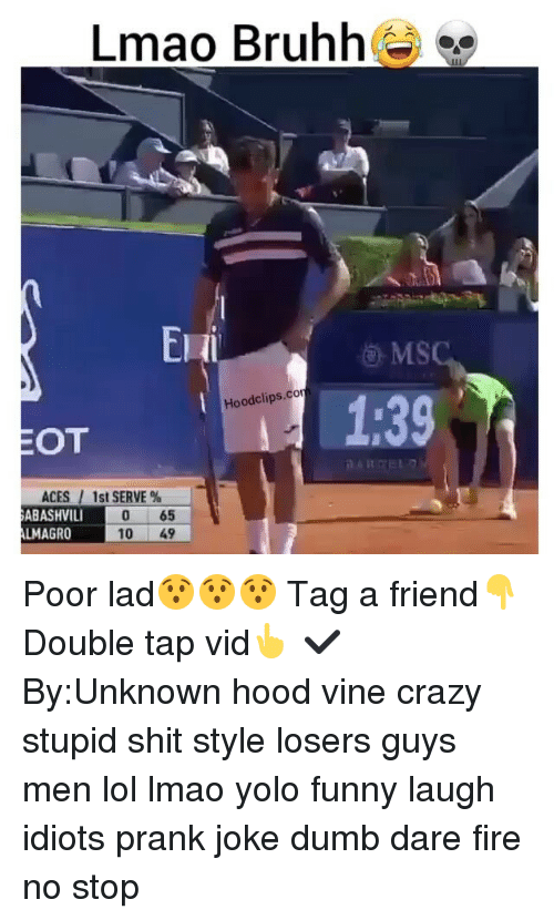 hood vines: Lmao Bruhh  Hoodclips.cor  OT  ACES l 1st SERVE  ABASHVILI  65  LMAGRO  10  49 Poor lad😯😯😯 Tag a friend👇Double tap vid👆 ✔By:Unknown hood vine crazy stupid shit style losers guys men lol lmao yolo funny laugh idiots prank joke dumb dare fire no stop