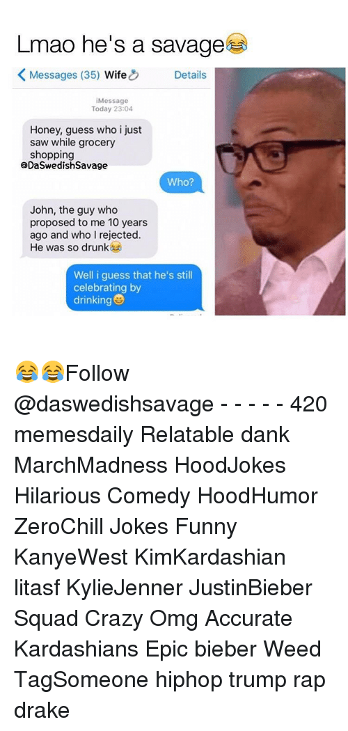 Hilariousness: Lmao he's a savage  K Messages (35)  Wife  Details  Message  Today 23:04  Honey, guess who i just  saw while grocery  shopping  QDaSwedish Savage  Who?  John, the guy who  proposed to me 10 years  ago and who I rejected.  He was so drunk  Well i guess that he's still  celebrating by  drinking 😂😂Follow @daswedishsavage - - - - - 420 memesdaily Relatable dank MarchMadness HoodJokes Hilarious Comedy HoodHumor ZeroChill Jokes Funny KanyeWest KimKardashian litasf KylieJenner JustinBieber Squad Crazy Omg Accurate Kardashians Epic bieber Weed TagSomeone hiphop trump rap drake