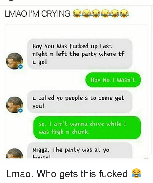 Crying, Drunk, and Lmao: LMAO I'M CRYING  Boy You was fucked up Last  might n left the party where tf  u go!  Boy No I wasn't  u called Yo people's to come get  You!  so, I ain't wanna drive while  was High m drunk.  Nigga, The party was at yo  hnico I Lmao. Who gets this fucked 😂