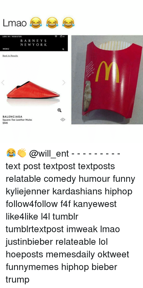 Kardashians, Memes, and New York: Lmao  LOG IN  REGISTER  B A R N E Y S  NEW YORK  MENU  Back to Results  BALENCIAGA  Square-Toe Leather Mules  $545 😂👏 @will_ent - - - - - - - - - text post textpost textposts relatable comedy humour funny kyliejenner kardashians hiphop follow4follow f4f kanyewest like4like l4l tumblr tumblrtextpost imweak lmao justinbieber relateable lol hoeposts memesdaily oktweet funnymemes hiphop bieber trump