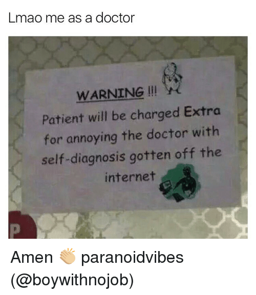 Doctor, Internet, and Lmao: Lmao me as a doctor  WARNING  Patient will be charged Extra  for annoying the doctor with  self-diagnosis gotten off the  internet Amen 👏🏼 paranoidvibes (@boywithnojob)