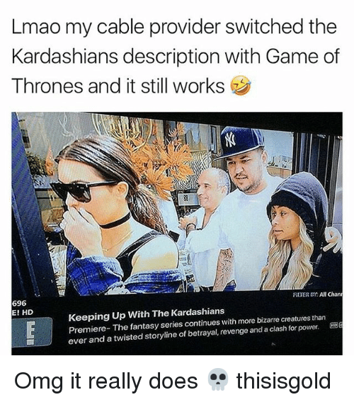 Game of Thrones, Kardashians, and Keeping Up With the Kardashians: Lmao my cable provider switched the  Kardashians description with Game of  Thrones and it still works  3  FILTER CY: AlChan  696  E! HD  Keeping Up With The Kardashians  Premiere- The fantasy series continues with more bizarre creatures than  ever and a twisted storyline of betrayal, revenge and a clash for power.G Omg it really does 💀 thisisgold