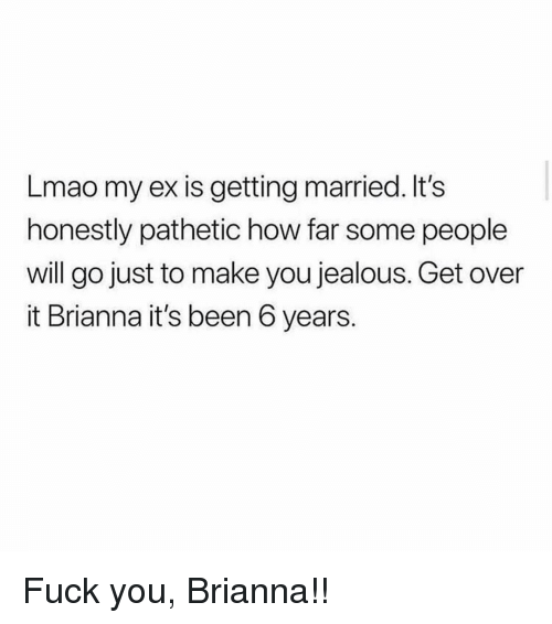 brianna: Lmao my ex is getting married. It's  honestly pathetic how far some people  will go just to make you jealous. Get over  it Brianna it's been 6 years. Fuck you, Brianna!!