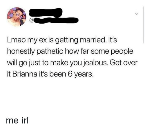 brianna: Lmao my ex is getting married. It's  honestly pathetic how far some people  will go just to make you jealous. Get over  it Brianna it's been 6 years. me irl