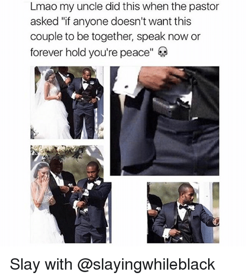 "Lmao, Memes, and Forever: Lmao my uncle did this when the pastor  asked ""if anyone doesn't want this  couple to be together, speak now or  forever hold you're peace"" Slay with @slayingwhileblack"