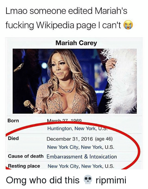 Mariah Carey, Memes, and New York: Lmao someone edited Mariah's  fucking Wikipedia page I can't  Mariah Carey  Born  Huntington, New York,  Died  December 31, 2016 (age 46)  New York City, New York, U.S  Cause of death Embarrassment & Intoxication  Resting place  New York City, New York, U.S. Omg who did this 💀 ripmimi