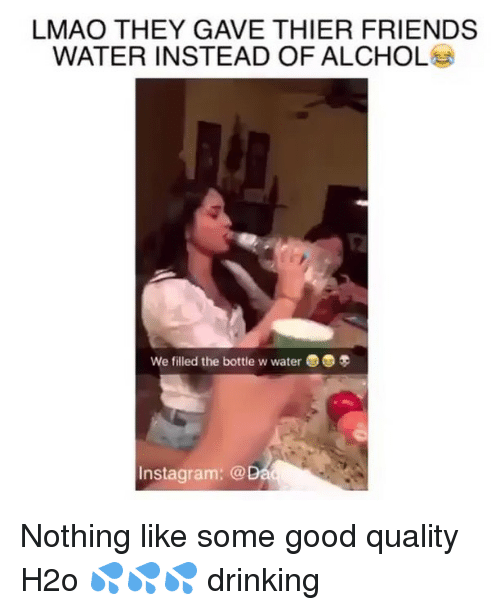 Good Quality: LMAO THEY GAVE THIER FRIENDS  WATER INSTEAD OF ALCHOL  We filled the bottle w water3  Instagram: @ Nothing like some good quality H2o 💦💦💦 drinking