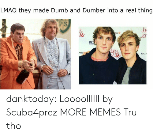 dumber: LMAO they made Dumb and Dumber into a real thing  PS  JoR  Jor  ESS  NESSE  AESs danktoday:  Loooollllll by Scuba4prez MORE MEMES  Tru tho
