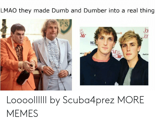 dumber: LMAO they made Dumb and Dumber into a real thing  PS  JoR  Jor  ESS  NESSE  AESs Loooollllll by Scuba4prez MORE MEMES