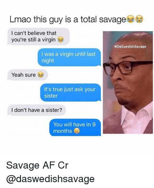 Af, Lmao, and Memes: Lmao this guy is a total savage  I can't believe that  you're still a virgin  @DaSwedishSavage  I was a virgin until last  night  Yeah sure  It's true just ask your  sister  I don't have a sister?  You will have in 9  months Savage AF Cr @daswedishsavage