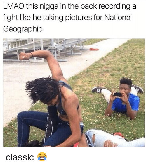 Lmao, Memes, and National Geographic: LMAO this nigga in the back recording a  fight like he taking pictures for National  Geographic classic 😂