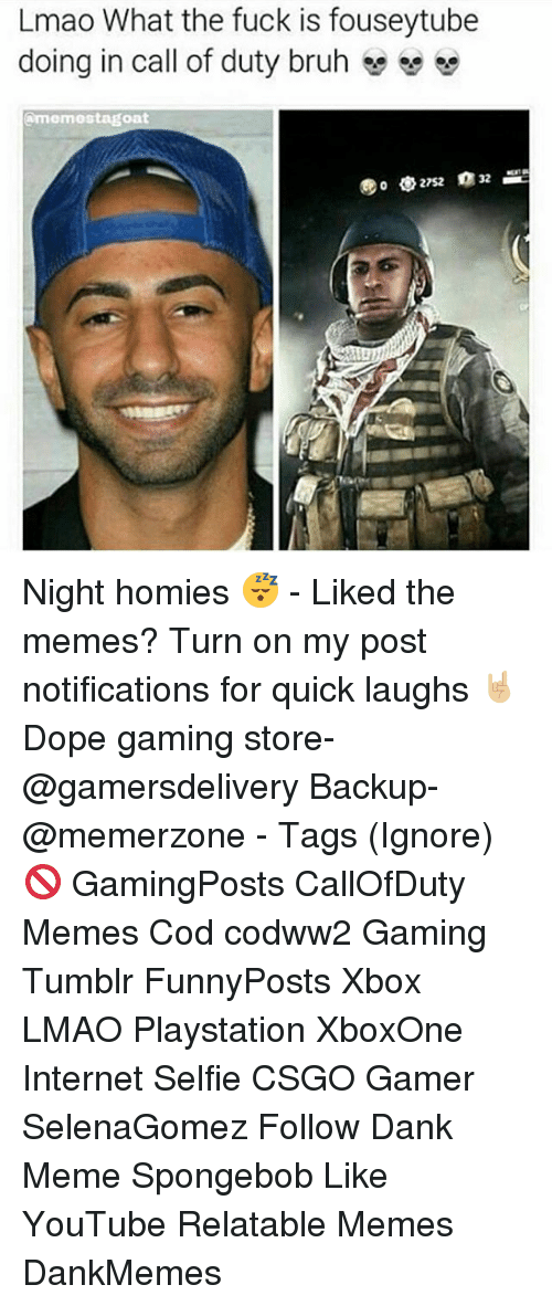 Dankly: Lmao What the fuck is fouseytube  doing in call of duty bruh  e se  amermostagoat Night homies 😴 - Liked the memes? Turn on my post notifications for quick laughs 🤘🏼 Dope gaming store- @gamersdelivery Backup- @memerzone - Tags (Ignore) 🚫 GamingPosts CallOfDuty Memes Cod codww2 Gaming Tumblr FunnyPosts Xbox LMAO Playstation XboxOne Internet Selfie CSGO Gamer SelenaGomez Follow Dank Meme Spongebob Like YouTube Relatable Memes DankMemes