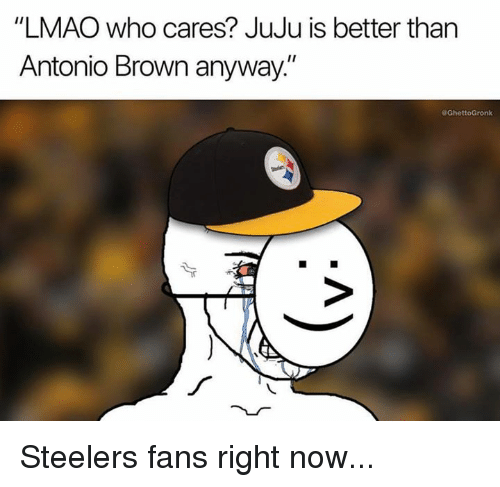 """Steelers Fans: """"LMAO who cares? JuJu is better than  Antonio Brown anyway.""""  GhettoGronk Steelers fans right now..."""