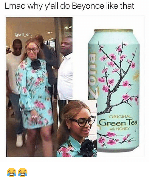 Beyonce, Lmao, and Memes: Lmao why y'all do Beyonce like that  @will ent  ORIGINAL  Green Tea  with HONDY 😂😂
