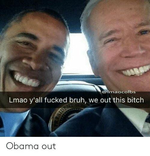 Obama: @lmaocolbs  Lmao y'all fucked bruh, we out this bitch Obama out