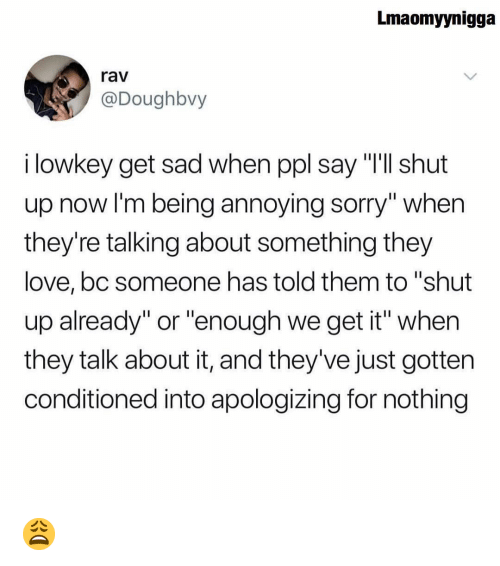"rav: Lmaomyynigga  rav  @Doughbvy  i lowkey get sad when ppl say ""Ill shut  up now I'm being annoying sorry"" when  they're talking about something they  love,bc someone has told them to ""shut  up already"" or ""enough we get it"" when  they talk about it, and they've just gotten  conditioned into apologizing for nothing 😩"