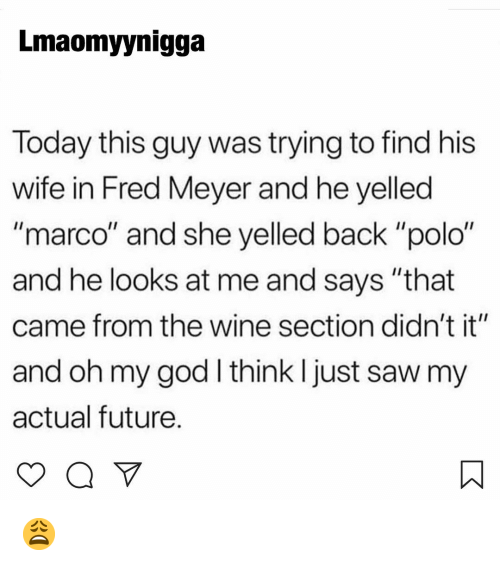 """Polo: Lmaomyynigga  Today this guy was trying to find his  wife in Fred Meyer and he yelled  """"marco"""" and she yelled back """"polo""""  and he looks at me and says """"that  came from the wine section didn't it""""  and oh my god I think I just saw my  actual future. 😩"""