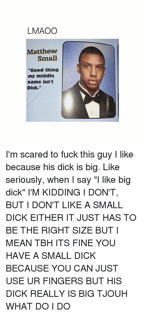 "Big Dick, Tbh, and Dick: LMAOO  Matthew  Small  ""Good thing  my middle  name isn't  Dick."" I'm scared to fuck this guy I like because his dick is big. Like seriously, when I say ""I like big dick"" I'M KIDDING I DON'T, BUT I DON'T LIKE A SMALL DICK EITHER IT JUST HAS TO BE THE RIGHT SIZE BUT I MEAN TBH ITS FINE YOU HAVE A SMALL DICK BECAUSE YOU CAN JUST USE UR FINGERS BUT HIS DICK REALLY IS BIG TJOUH WHAT DO I DO"