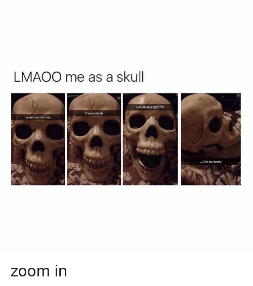 zoom ins: LMAOO me as a skull  HAHAHAHA GET IT  I have nobedy  I guess youcan say.  'm so loney zoom in