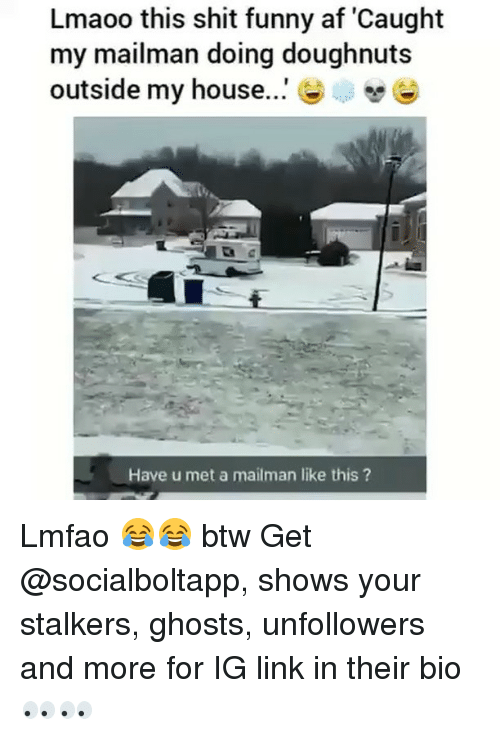 stalkers: Lmaoo this shit funny af 'Caught  my mailman doing doughnut:s  outside my house  Have u met a mailman like this? Lmfao 😂😂 btw Get @socialboltapp, shows your stalkers, ghosts, unfollowers and more for IG link in their bio 👀👀