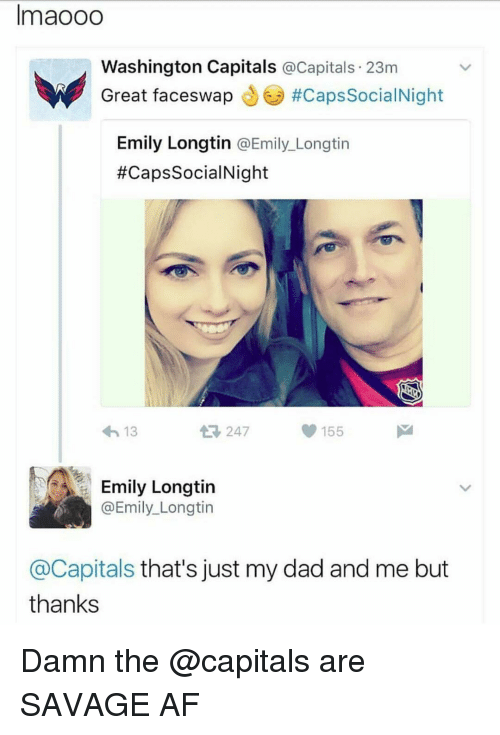 washington capital: lmaooo  Washington Capitals  a Capitals. 23m  Great faceswap  ucapssocialNight  Emily Longtin  @Emily Longtin  #Caps SocialNight  13  155  Emily Longtin  @Emily Longtin  @Capitals that's just my dad and me but  thanks Damn the @capitals are SAVAGE AF