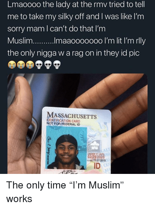 """Massachusetts: Lmaoooo the lady at the rmv tried to tell  me to take my silky off and I was like l'nm  sorry mam l can't do that I'm  the only nigga w a rag on in they id pic  MASSACHUSETTS  IDENTIFICATION CARD  NOT FOR FEDERAL ID  UNDER 21 UNIL  02/28/2020  4aiss 11/27/2018  ID The only time """"I'm Muslim"""" works"""
