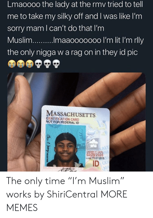 """Massachusetts: Lmaoooo the lady at the rmv tried to tell  me to take my silky off and I was like l'nm  sorry mam l can't do that I'm  the only nigga w a rag on in they id pic  MASSACHUSETTS  IDENTIFICATION CARD  NOT FOR FEDERAL ID  UNDER 21 UNIL  02/28/2020  4aiss 11/27/2018  ID The only time """"I'm Muslim"""" works by ShiriCentral MORE MEMES"""