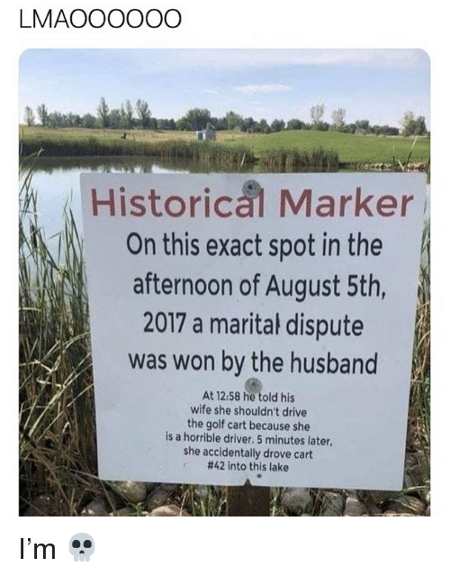 Memes, Drive, and Golf: LMAOOOOOO  Historical Marker  On this exact spot in the  afternoon of August 5th,  2017 a marital dispute  was won by the husband  At 12:58 he told his  wife she shouldn't drive  the golf cart because she  is a horrible driver. 5 minutes later,  she accidentally drove cart  #42 into this lake I'm 💀