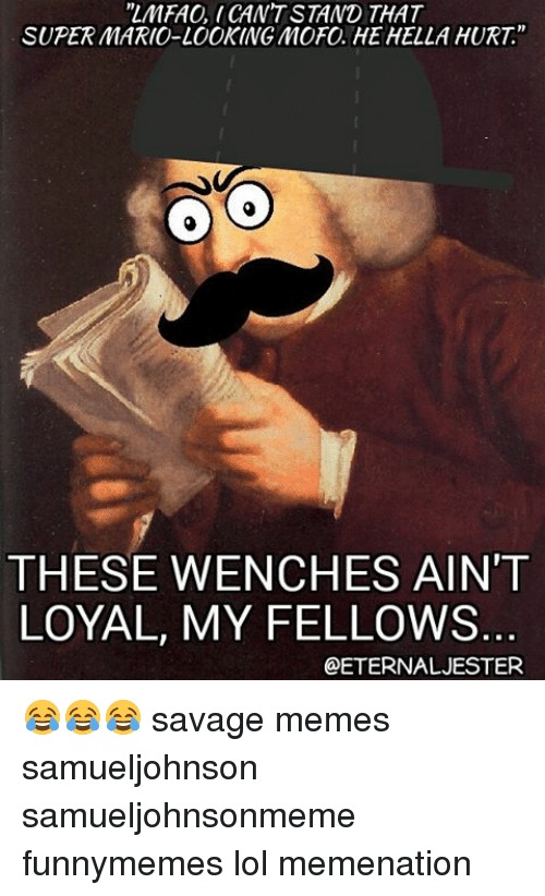 """Funny, Lol, and Meme: """"LMFAO CANT STAND THAT  SUPER MARIO-LOOKING MOFO HE HELLA HURT""""  THESE WENCHES AIN'T  LOYAL, MY FELLOWS  OETERNAL JESTER 😂😂😂 savage memes samueljohnson samueljohnsonmeme funnymemes lol memenation"""