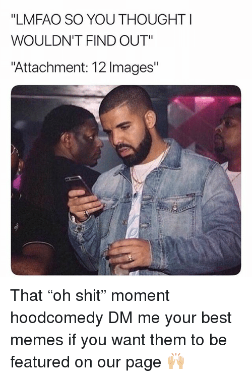 "Memes, Shit, and Best: ""LMFAO SO YOU THOUGHT I  WOULDN'T FIND OUT""  Attachment: 12 Images"" That ""oh shit"" moment hoodcomedy DM me your best memes if you want them to be featured on our page 🙌🏼"