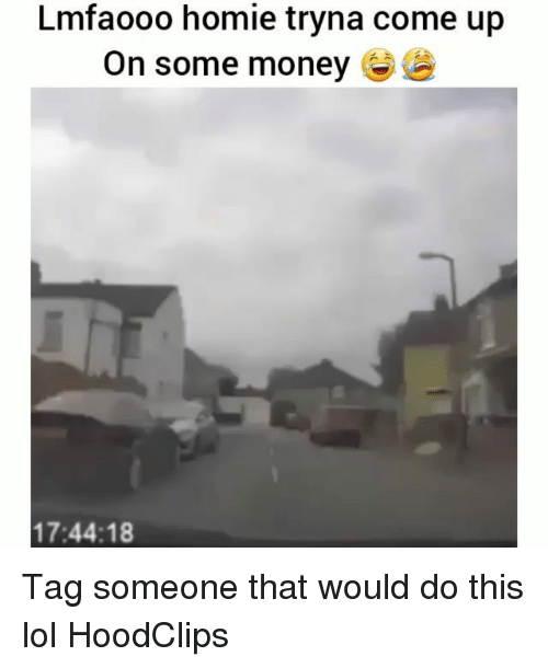Funny, Homie, and Lol: Lmfaooo homie tryna come up  On some money  17:44:18 Tag someone that would do this lol HoodClips