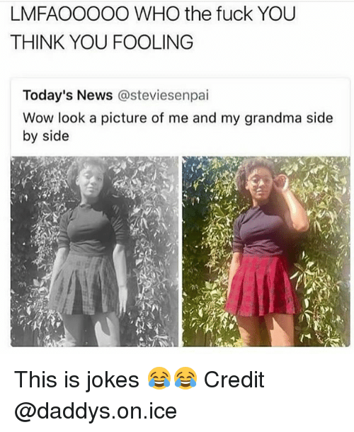 Fuck You, Grandma, and Memes: LMFAOOOOO WHO the fuck YOU  THINK YOU FOOLING  Today's News @steviesenpai  Wow look a picture of me and my grandma side  by side This is jokes 😂😂 Credit @daddys.on.ice