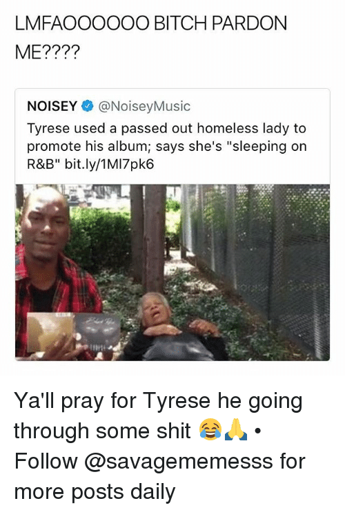 """Noisey: LMFAOOOOOO BITCH PARDON  ME????  NOISEY @NoiseyMusic  Tyrese used a passed out homeless lady to  promote his album; says she's """"sleeping on  R&B"""" bit.ly/1MI7pk6 Ya'll pray for Tyrese he going through some shit 😂🙏 • Follow @savagememesss for more posts daily"""