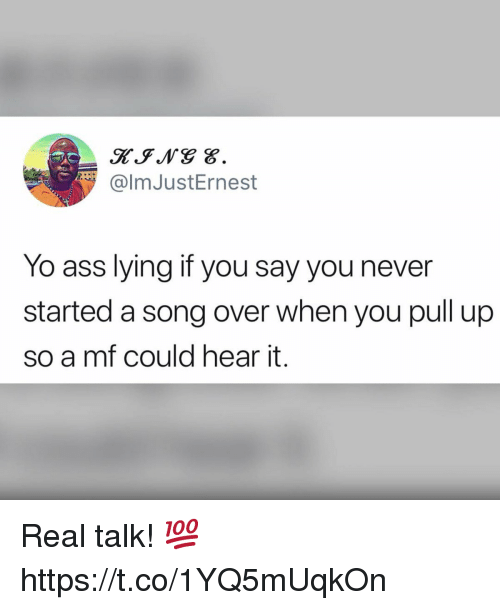 Ass, Yo, and Lying: @lmJustErnest  Yo ass lying if you say you never  started a song over when you pull up  so a mf could hear it. Real talk! 💯 https://t.co/1YQ5mUqkOn
