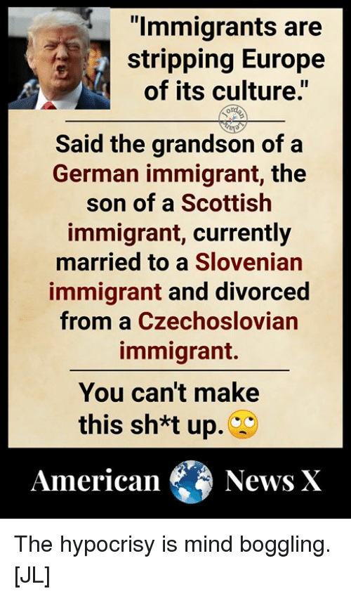 "Memes, Europe, and Scottish: ""lmmigrants are  stripping Europe  of its culture.""  Said the grandson of a  German immigrant, the  son of a Scottish  immigrant, currently  married to a Slovenian  immigrant and divorced  from a Czechoslovian  immigrant.  You can't make  this sh*t up.  AmericaNews X The hypocrisy is mind boggling. [JL]"
