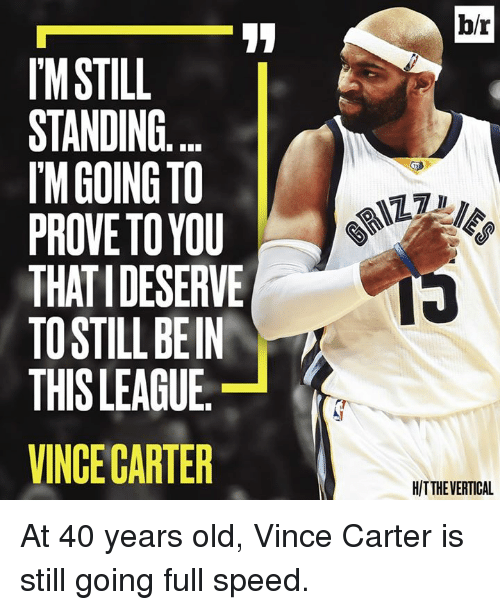 Old, League, and Vince Carter: l'MSTILL  STANDING  IM GOING TO  PROVE TO YOU  THAT IDESERVE  TOSTILLBEIN  THIS LEAGUE  VINCE CARTER  br  HITTHEVERTICAL At 40 years old, Vince Carter is still going full speed.