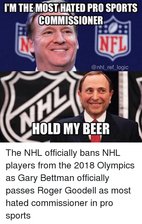 Roger Goodell: l'MTHE MOST HATED PRO SPORTS  COMMISSIONER  NFL  @nhl ref logic  HOLD MY  BEER The NHL officially bans NHL players from the 2018 Olympics as Gary Bettman officially passes Roger Goodell as most hated commissioner in pro sports