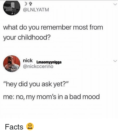 """Ruh: @LNLYATM  what do you remember most from  your childhood?  nick Lmaomyynigga  @nickccerino  RUH  """"hey did you ask yet?""""  me: no, my mom's in a bad mood Facts 😩"""