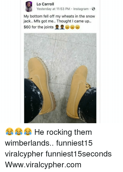 Funny, Instagram, and Snow: Lo Carroll  Yesterday at 11:53 PM Instagram  My bottom fell off my wheats in the snow  jack.. Mfs got me.. Thought I came up..  $60 for the joints 😂😂😂 He rocking them wimberlands.. funniest15 viralcypher funniest15seconds Www.viralcypher.com