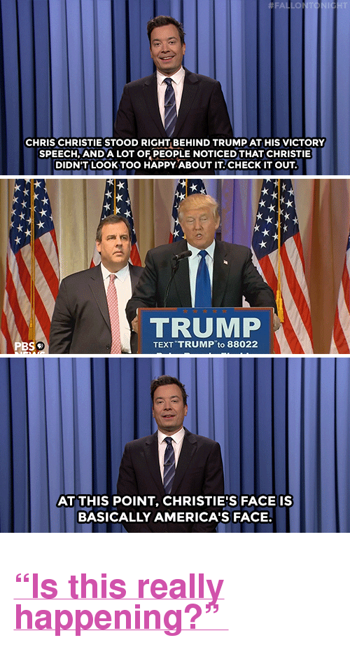 "Chris Christie: LO  CHRIS CHRISTIE STOOD RIGHT BEHIND TRUMP AT HIS VICTORY  SPEECH,AND A LOT OF PEOPLE NOTICED THAT CHRISTIE  DIDN'T LOOK TOO HAPPY ABOUT IT.CHECKIT OUT  TRUMP  PBS  TEXT TRUMP to 88022  AT THIS POINT, CHRISTIE'S FACE IS  BASICALLY AMERICA'S FACE. <h2><a href=""http://www.nbc.com/the-tonight-show/video/hillary-clintons-super-tuesday-victory-apples-smaller-iphone-monologue/2995622"" target=""_blank"">""Is this really happening?"" </a></h2>"