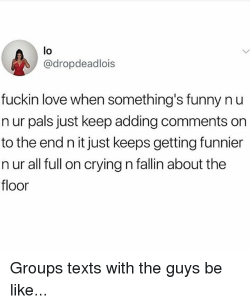 guys be like: lo  @dropdeadlois  fuckin love when something's funny nu  n ur pals just keep adding comments on  to the end n it just keeps getting funnier  n ur all full on crying n fallin about the  floor Groups texts with the guys be like...