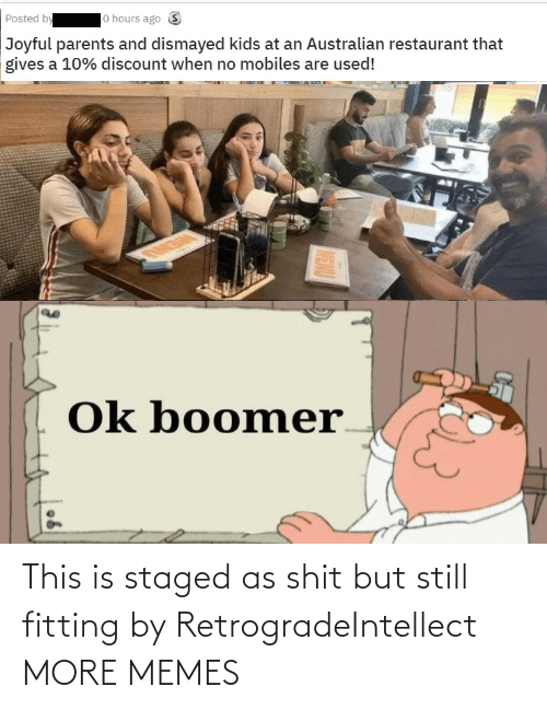 but still: lo hours ago S  Posted by  Joyful parents and dismayed kids at an Australian restaurant that  gives a 10% discount when no mobiles are used!  Ok boomer  MENU This is staged as shit but still fitting by RetrogradeIntellect MORE MEMES