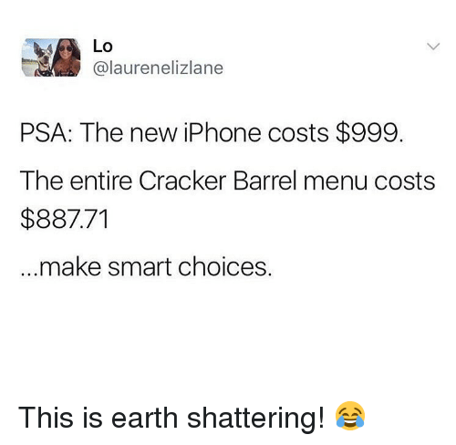 the new iphone: Lo  @laurenelizlane  PSA: The new iPhone costs $999.  The entire Cracker Barrel menu costs  $887.71  make smart choices. This is earth shattering! 😂