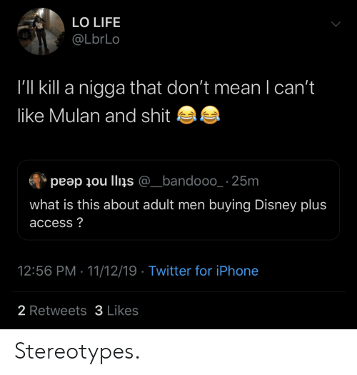 Mulan: LO LIFE  @LbrLo  I'll kill a nigga that don't mean I can't  like Mulan and shit  peap ou llins @_bandooo_ 25m  what is this about adult men buying Disney plus  access?  12:56 PM 11/12/19 Twitter for iPhone  2 Retweets3 Likes Stereotypes.