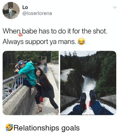 Goals, Memes, and 🤖: Lo  @loserlorena  When babe has to do it for the shot.  Always support ya mans. 🤣Relationships goals