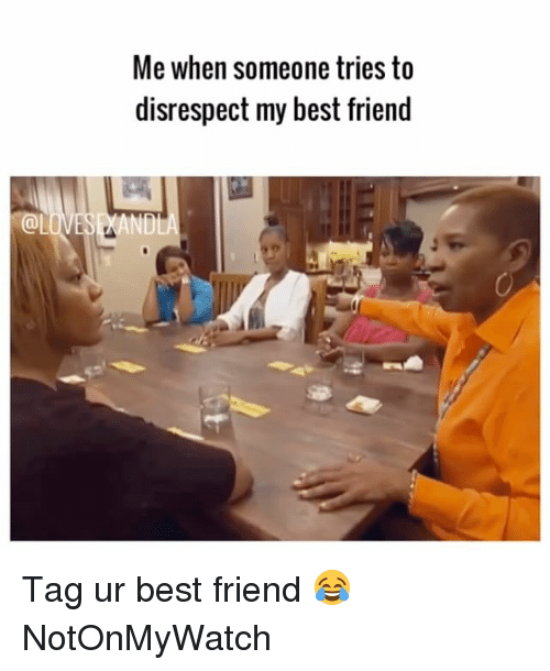 best friend tag: @LO  Me when someone tries to  disrespect my best friend Tag ur best friend 😂 NotOnMyWatch