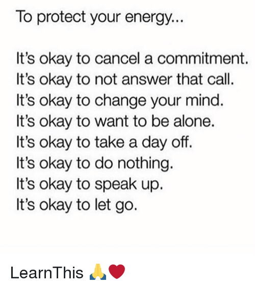 Off: lo protect your energy..  It's okay to cancel a commitment.  It's okay to not answer that call.  It's okay to change your mind.  It's okay to want to be alone.  It's okay to take a day off.  It's okay to do nothing.  It's okay to speak up  It's okay to let go. LearnThis 🙏❤️